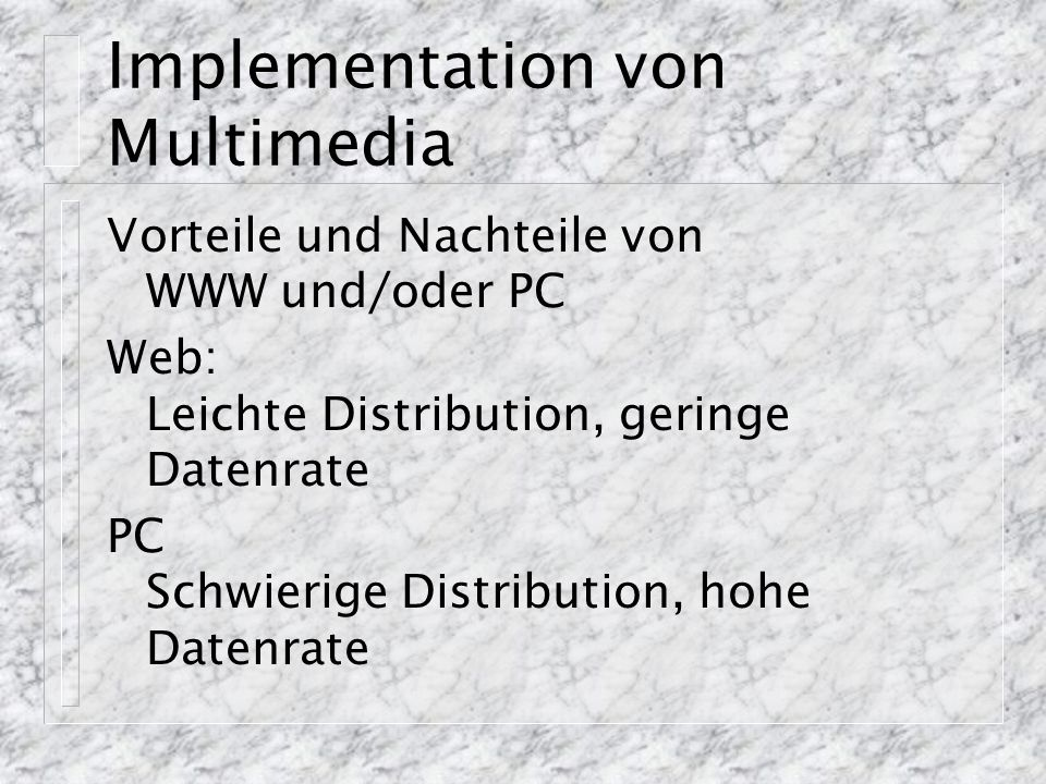 Implementation von Multimedia Vorteile und Nachteile von WWW und/oder PC Web: Leichte Distribution, geringe Datenrate PC Schwierige Distribution, hohe
