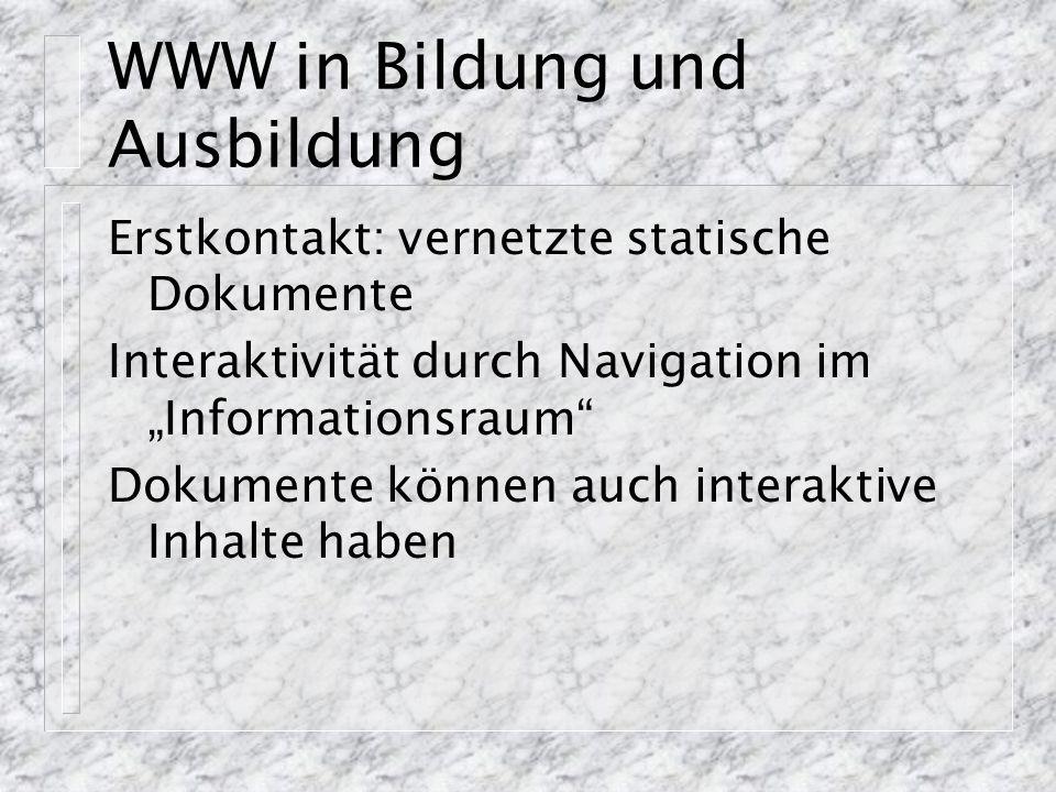 """WWW in Bildung und Ausbildung Erstkontakt: vernetzte statische Dokumente Interaktivität durch Navigation im """"Informationsraum"""" Dokumente können auch i"""