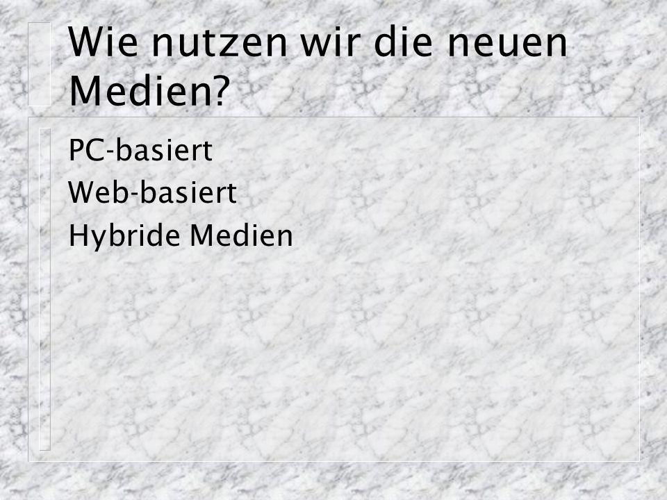 Wie nutzen wir die neuen Medien PC-basiert Web-basiert Hybride Medien