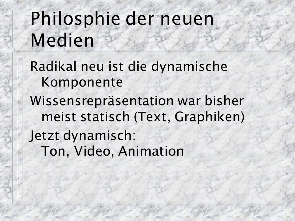 Philosphie der neuen Medien Radikal neu ist die dynamische Komponente Wissensrepräsentation war bisher meist statisch (Text, Graphiken) Jetzt dynamisch: Ton, Video, Animation