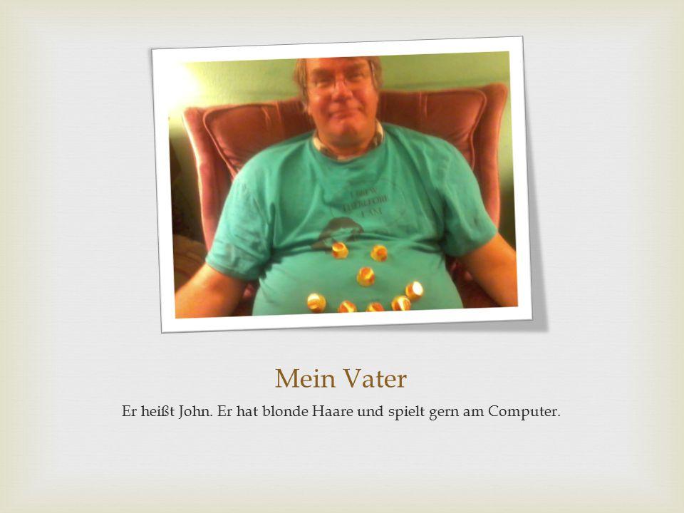 Mein Vater Er heißt John. Er hat blonde Haare und spielt gern am Computer.
