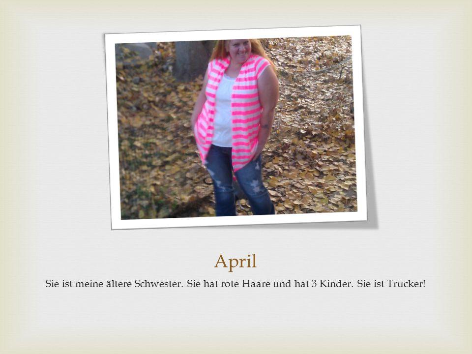 April Sie ist meine ältere Schwester. Sie hat rote Haare und hat 3 Kinder. Sie ist Trucker!