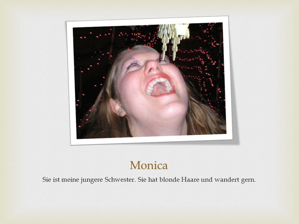 Monica Sie ist meine jungere Schwester. Sie hat blonde Haare und wandert gern.