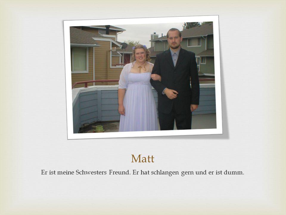 Matt Er ist meine Schwesters Freund. Er hat schlangen gern und er ist dumm.