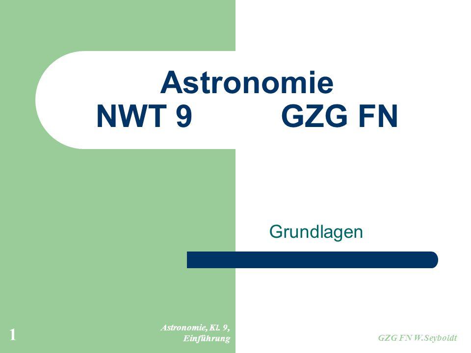 Astronomie, Kl. 9, Einführung GZG FN W.Seyboldt 1 Astronomie NWT 9GZG FN Grundlagen