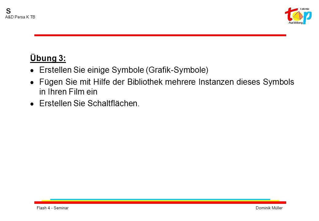 Flash 4 - SeminarDominik Müller s A&D Persa K TB Übung 3:  Erstellen Sie einige Symbole (Grafik-Symbole)  Fügen Sie mit Hilfe der Bibliothek mehrere