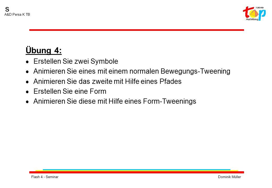 Flash 4 - SeminarDominik Müller s A&D Persa K TB Übung 4:  Erstellen Sie zwei Symbole  Animieren Sie eines mit einem normalen Bewegungs-Tweening  Animieren Sie das zweite mit Hilfe eines Pfades  Erstellen Sie eine Form  Animieren Sie diese mit Hilfe eines Form-Tweenings