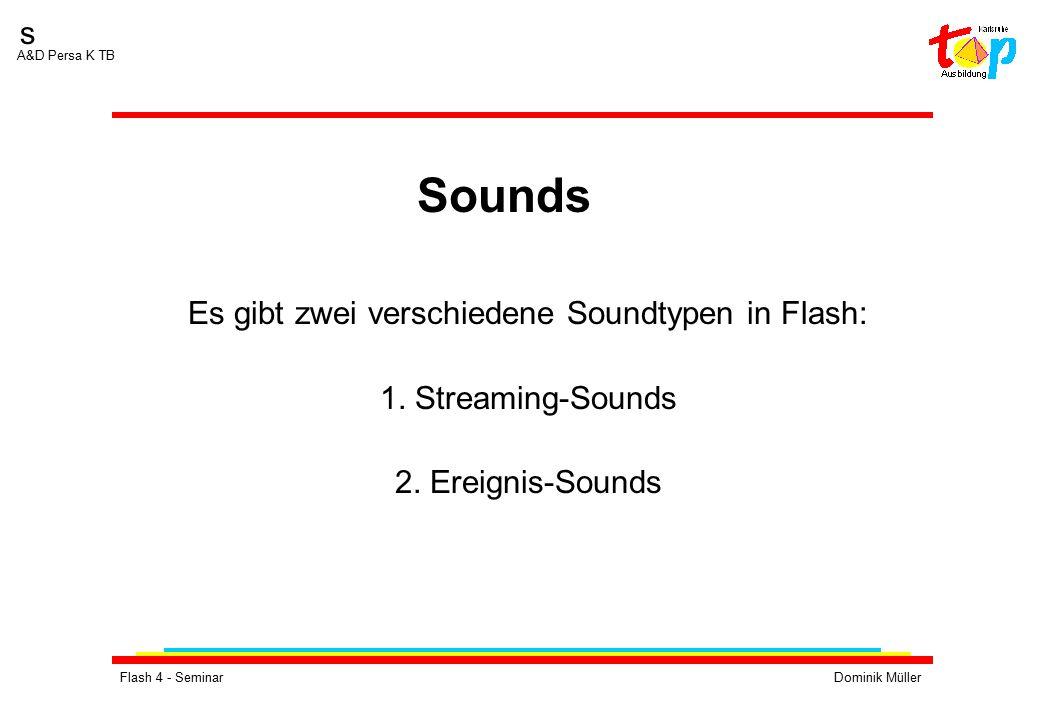 Flash 4 - SeminarDominik Müller s A&D Persa K TB Es gibt zwei verschiedene Soundtypen in Flash: 1. Streaming-Sounds 2. Ereignis-Sounds Sounds
