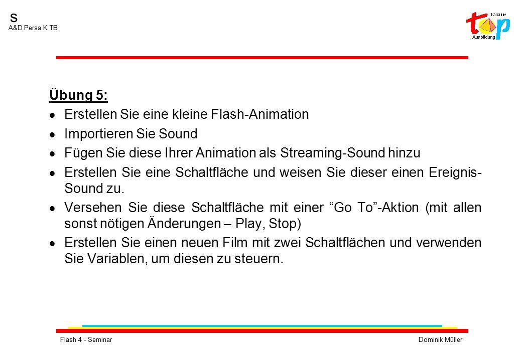 Flash 4 - SeminarDominik Müller s A&D Persa K TB Übung 5:  Erstellen Sie eine kleine Flash-Animation  Importieren Sie Sound  Fügen Sie diese Ihrer Animation als Streaming-Sound hinzu  Erstellen Sie eine Schaltfläche und weisen Sie dieser einen Ereignis- Sound zu.