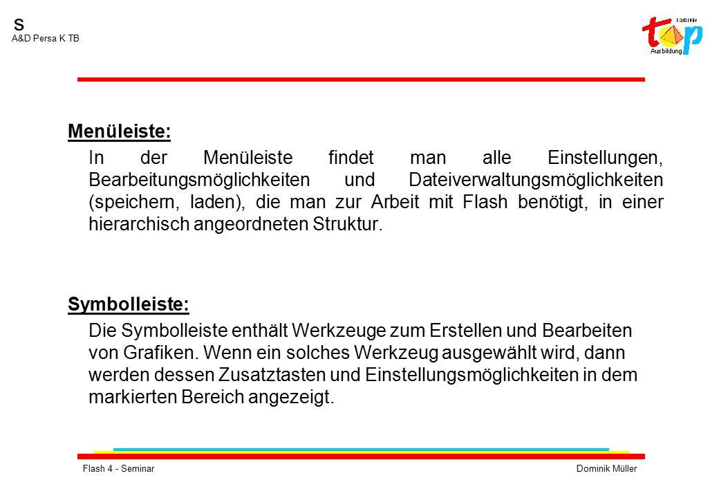 Flash 4 - SeminarDominik Müller s A&D Persa K TB Menüleiste: In der Menüleiste findet man alle Einstellungen, Bearbeitungsmöglichkeiten und Dateiverwaltungsmöglichkeiten (speichern, laden), die man zur Arbeit mit Flash benötigt, in einer hierarchisch angeordneten Struktur.