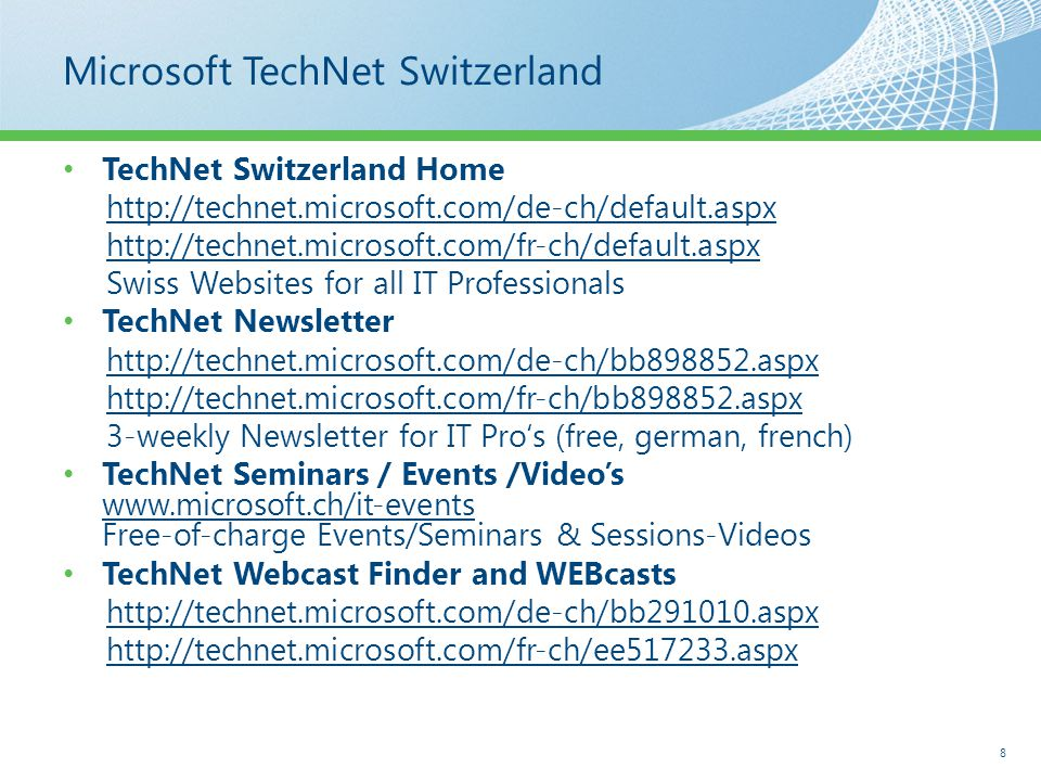 Microsoft TechNet Switzerland TechNet Switzerland Home http://technet.microsoft.com/de-ch/default.aspx http://technet.microsoft.com/fr-ch/default.aspx Swiss Websites for all IT Professionals TechNet Newsletter http://technet.microsoft.com/de-ch/bb898852.aspx http://technet.microsoft.com/fr-ch/bb898852.aspx 3-weekly Newsletter for IT Pro's (free, german, french) TechNet Seminars / Events /Video's www.microsoft.ch/it-events Free-of-charge Events/Seminars & Sessions-Videos TechNet Webcast Finder and WEBcasts http://technet.microsoft.com/de-ch/bb291010.aspx http://technet.microsoft.com/fr-ch/ee517233.aspx 8