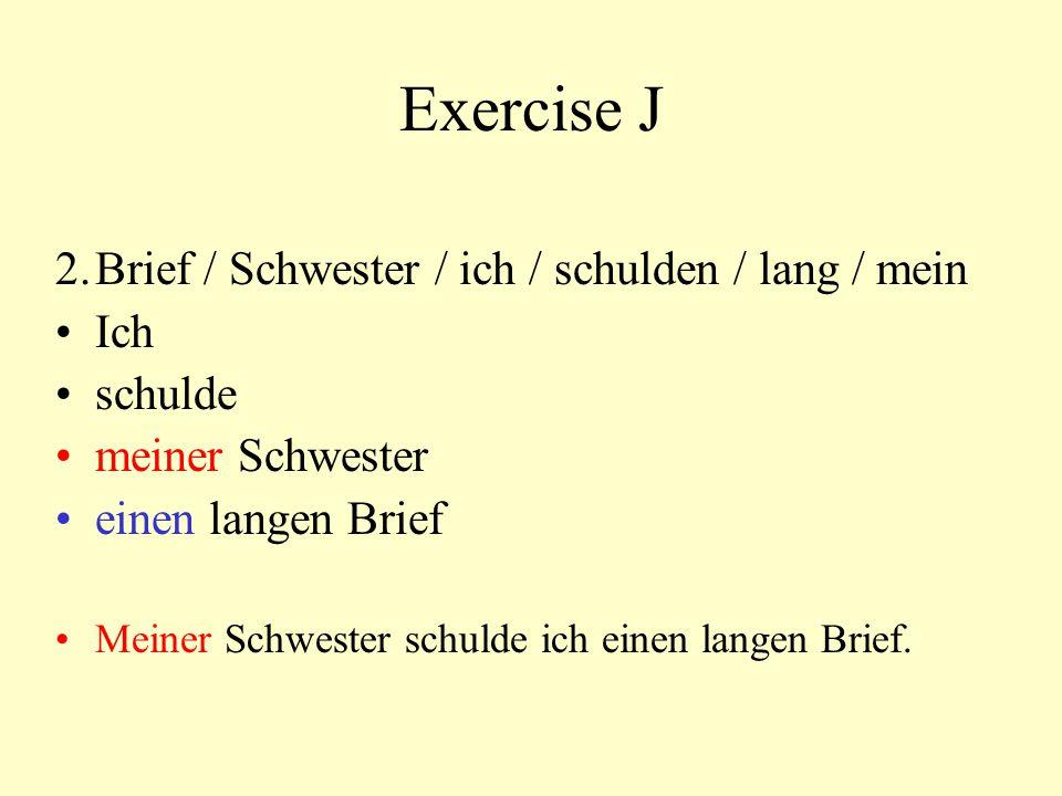 Exercise J 2.Brief / Schwester / ich / schulden / lang / mein Ich schulde meiner Schwester einen langen Brief Meiner Schwester schulde ich einen lange