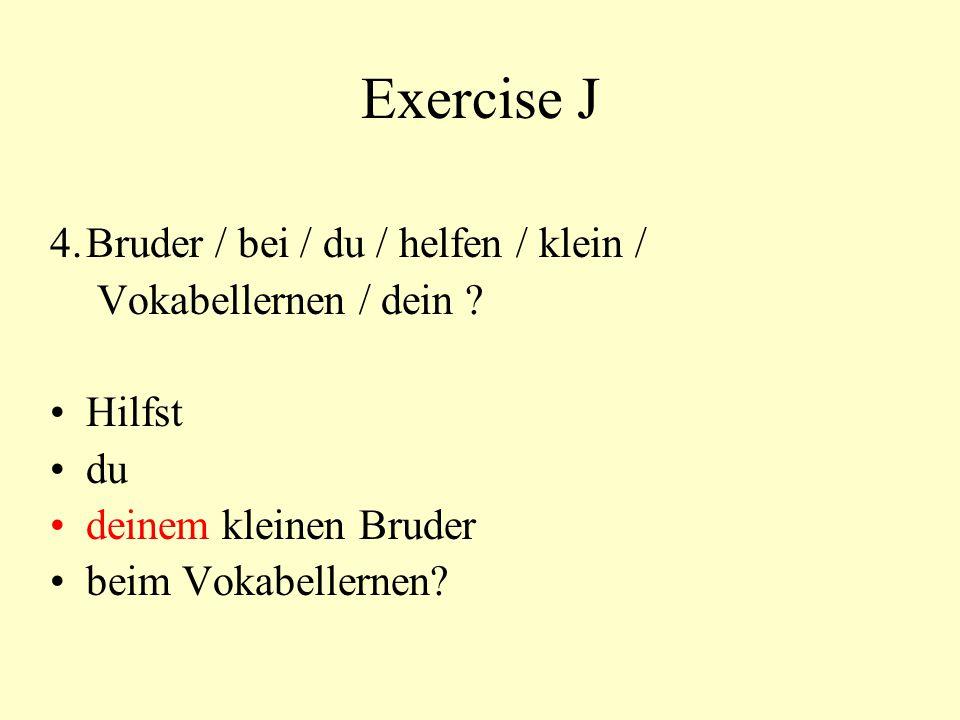 Exercise J 4.Bruder / bei / du / helfen / klein / Vokabellernen / dein ? Hilfst du deinem kleinen Bruder beim Vokabellernen?