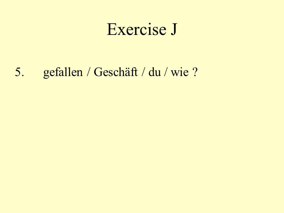 Exercise J 5.gefallen / Geschäft / du / wie ?