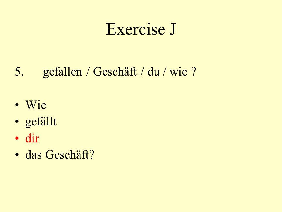 Exercise J 5.gefallen / Geschäft / du / wie ? Wie gefällt dir das Geschäft?