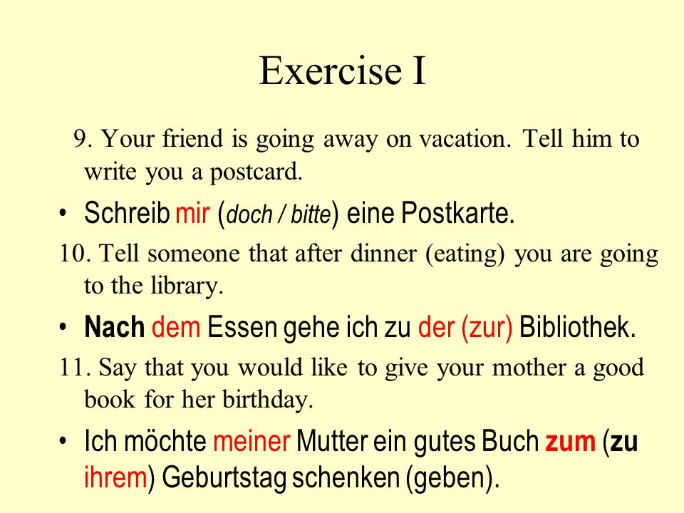 Exercise I 9. Your friend is going away on vacation. Tell him to write you a postcard. Schreib mir ( doch / bitte ) eine Postkarte. 10. Tell someone t
