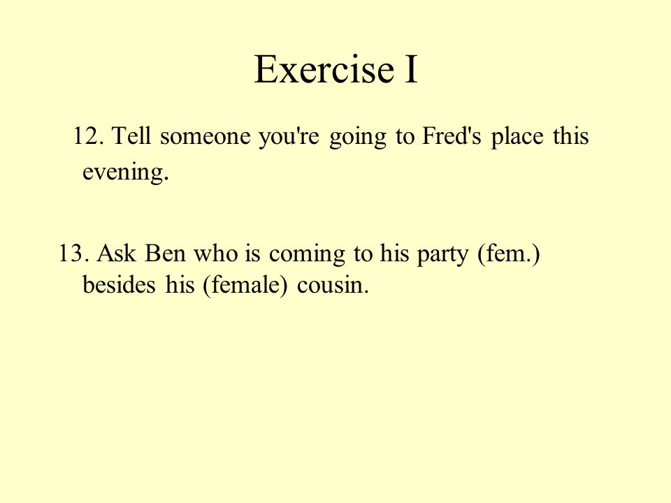 Exercise I 12. Tell someone you're going to Fred's place this evening. 13. Ask Ben who is coming to his party (fem.) besides his (female) cousin.