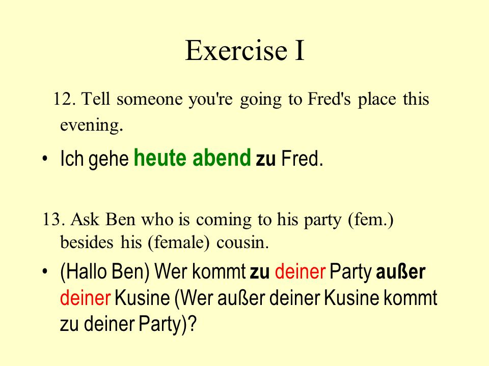 Exercise I 12. Tell someone you're going to Fred's place this evening. Ich gehe heute abend zu Fred. 13. Ask Ben who is coming to his party (fem.) bes