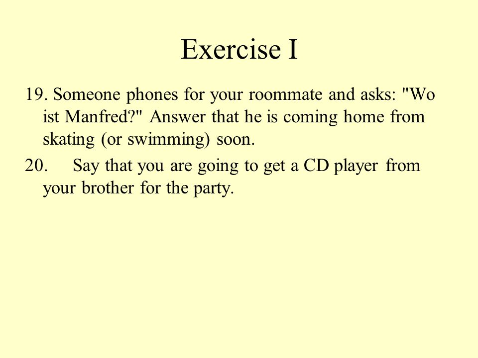 Exercise I 19. Someone phones for your roommate and asks: