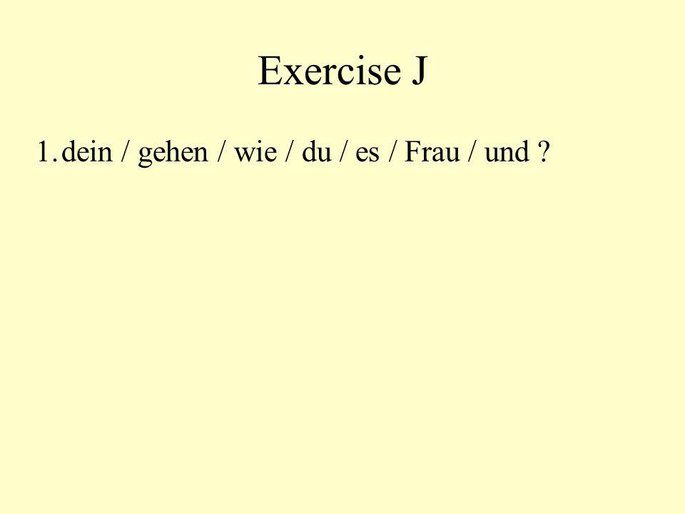 Exercise J 1.dein / gehen / wie / du / es / Frau / und ? Wie geht es dir und deiner Frau?