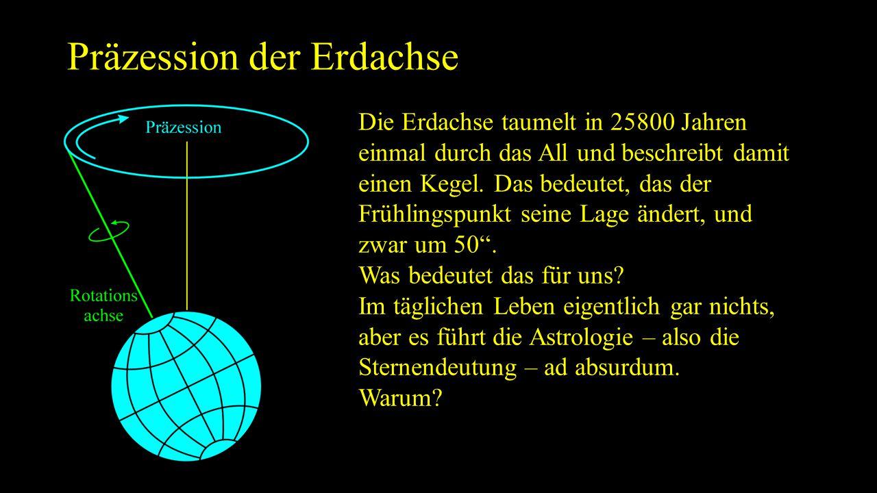 Präzession der Erdachse Die Erdachse taumelt in 25800 Jahren einmal durch das All und beschreibt damit einen Kegel. Das bedeutet, das der Frühlingspun