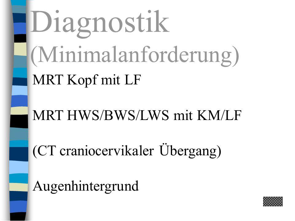 Diagnostik (Minimalanforderung) MRT Kopf mit LF MRT HWS/BWS/LWS mit KM/LF (CT craniocervikaler Übergang) Augenhintergrund