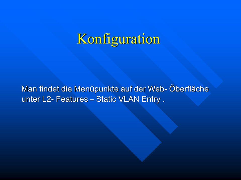 Konfiguration Man findet die Menüpunkte auf der Web- Öberfläche unter L2- Features – Static VLAN Entry. Man findet die Menüpunkte auf der Web- Öberflä
