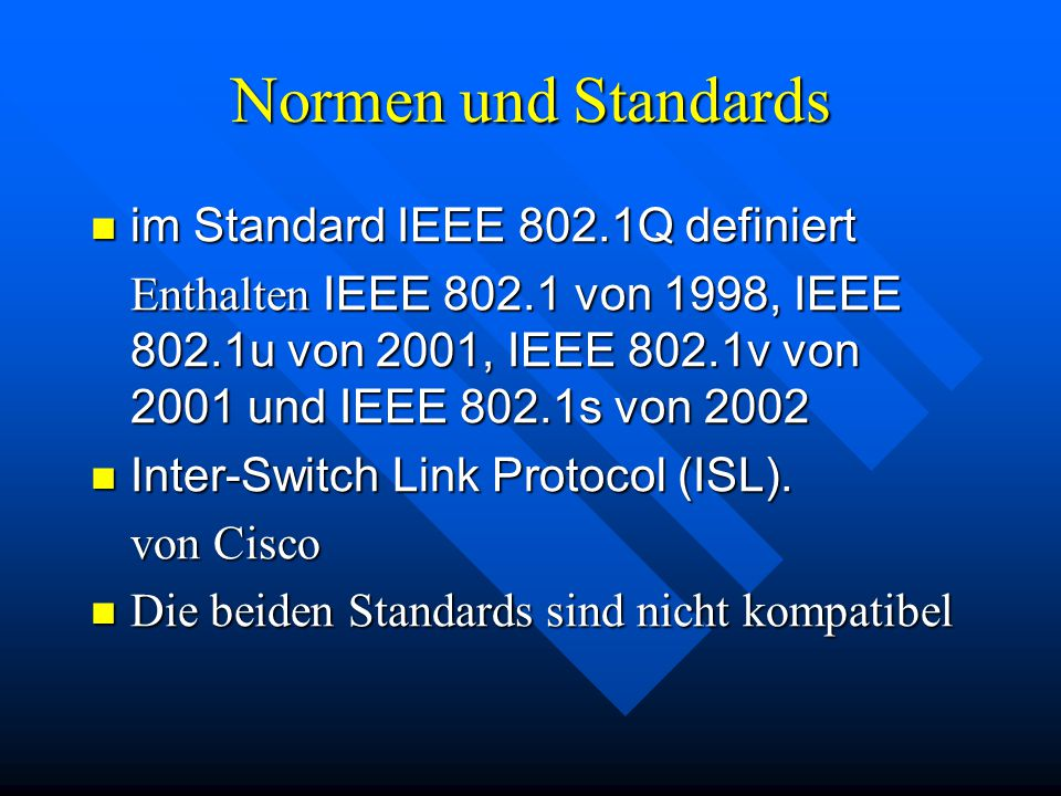 Normen und Standards im Standard IEEE 802.1Q definiert im Standard IEEE 802.1Q definiert Enthalten IEEE 802.1 von 1998, IEEE 802.1u von 2001, IEEE 802.1v von 2001 und IEEE 802.1s von 2002 Inter-Switch Link Protocol (ISL).