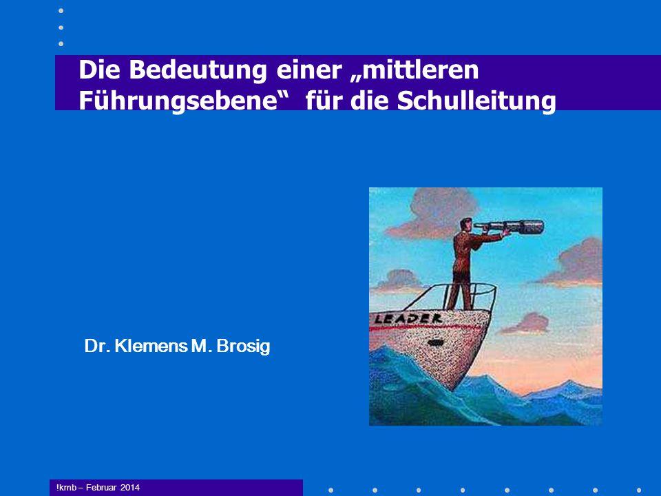 """Die Bedeutung einer """"mittleren Führungsebene"""" für die Schulleitung Dr. Klemens M. Brosig !kmb – Februar 2014"""