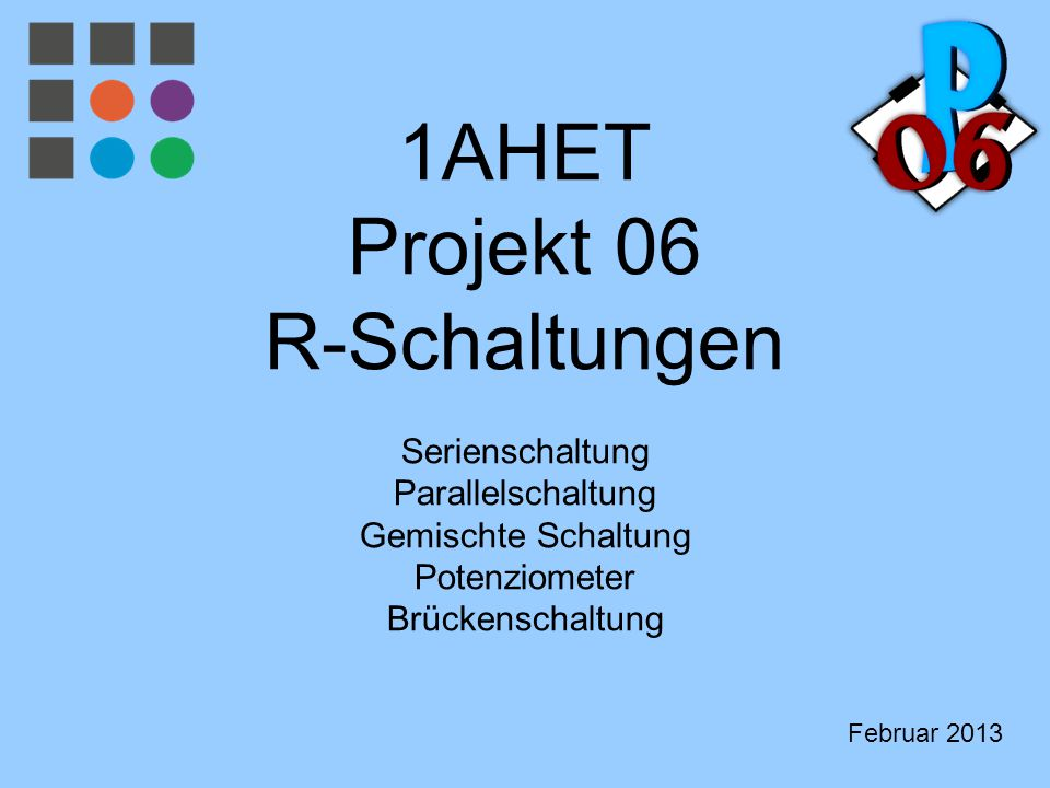1AHET Projekt 06 R-Schaltungen Serienschaltung Parallelschaltung Gemischte Schaltung Potenziometer Brückenschaltung Februar 2013