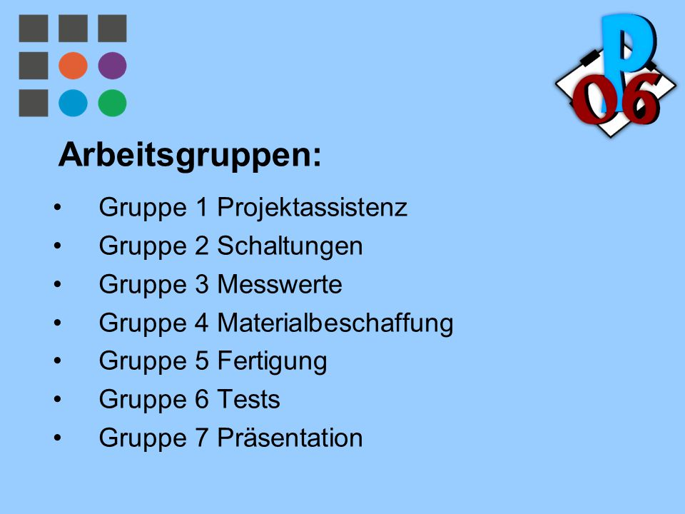 Arbeitsgruppen: Gruppe 1 Projektassistenz Gruppe 2 Schaltungen Gruppe 3 Messwerte Gruppe 4 Materialbeschaffung Gruppe 5 Fertigung Gruppe 6 Tests Grupp