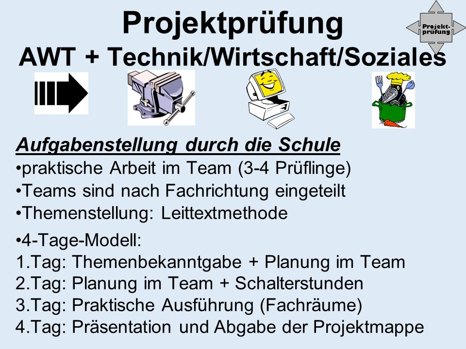 Projektprüfung AWT + Technik/Wirtschaft/Soziales Aufgabenstellung durch die Schule praktische Arbeit im Team (3-4 Prüflinge) Teams sind nach Fachricht
