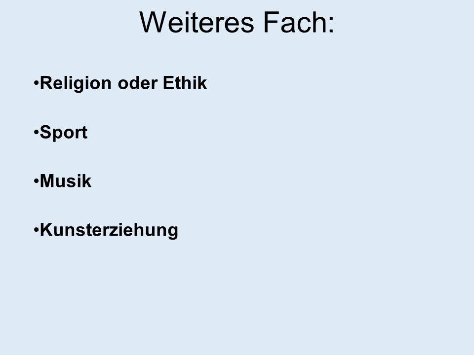 Weiteres Fach: Religion oder Ethik Sport Musik Kunsterziehung