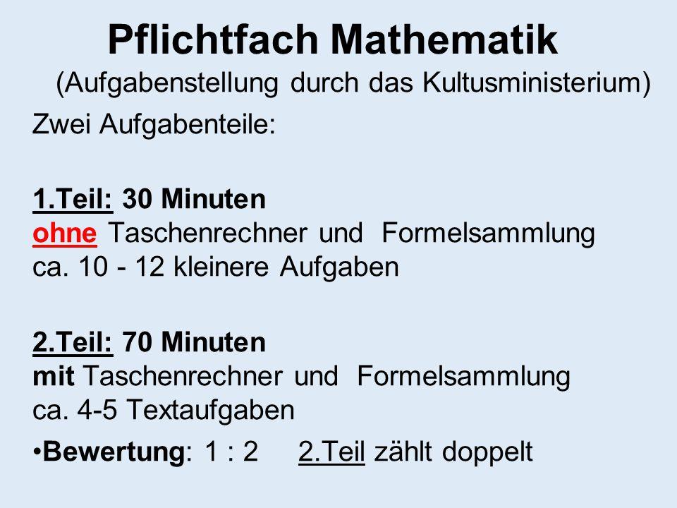 Pflichtfach Mathematik (Aufgabenstellung durch das Kultusministerium) Zwei Aufgabenteile: 1.Teil: 30 Minuten ohne Taschenrechner und Formelsammlung ca