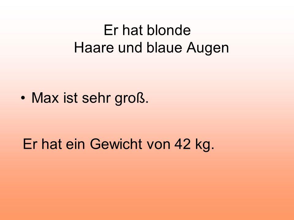 Er hat blonde Haare und blaue Augen Max ist sehr groß. Er hat ein Gewicht von 42 kg.