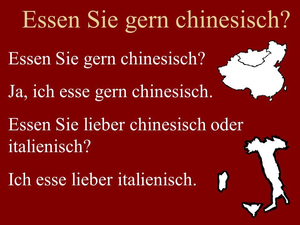 Essen Sie gern chinesisch? Ja, ich esse gern chinesisch. Essen Sie lieber chinesisch oder italienisch? Ich esse lieber italienisch.
