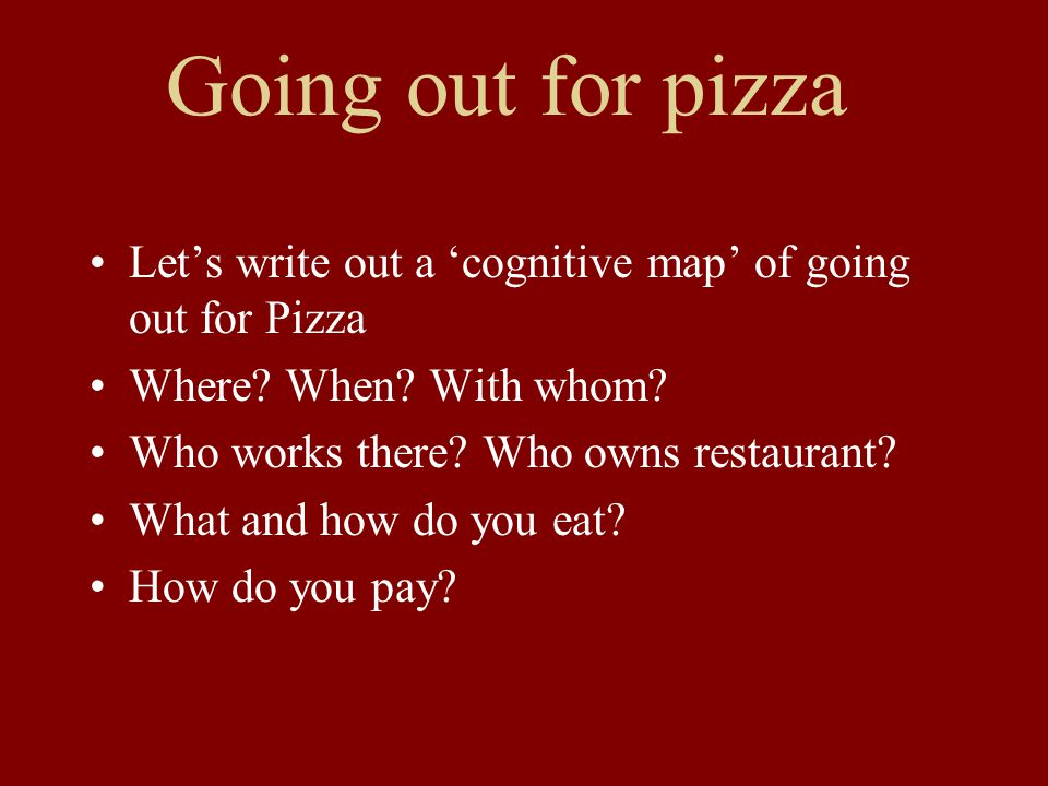 Going out for pizza Let's write out a 'cognitive map' of going out for Pizza Where.