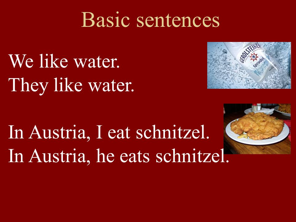 Basic sentences We like water. They like water. In Austria, I eat schnitzel.