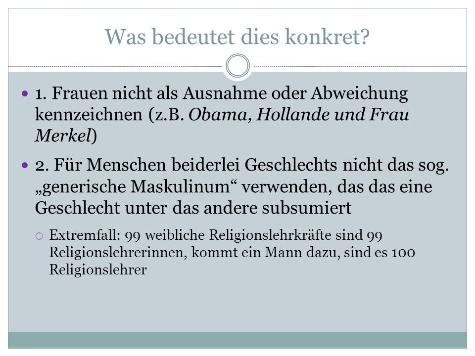 Was bedeutet dies konkret? 1. Frauen nicht als Ausnahme oder Abweichung kennzeichnen (z.B. Obama, Hollande und Frau Merkel) 2. Für Menschen beiderlei