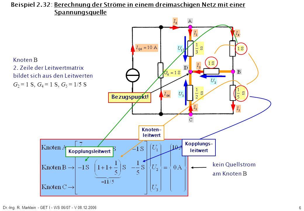 Dr.-Ing. R. Marklein - GET I - WS 06/07 - V 08.12.2006 6 Beispiel 2.32: Berechnung der Ströme in einem dreimaschigen Netz mit einer Spannungsquelle Kn