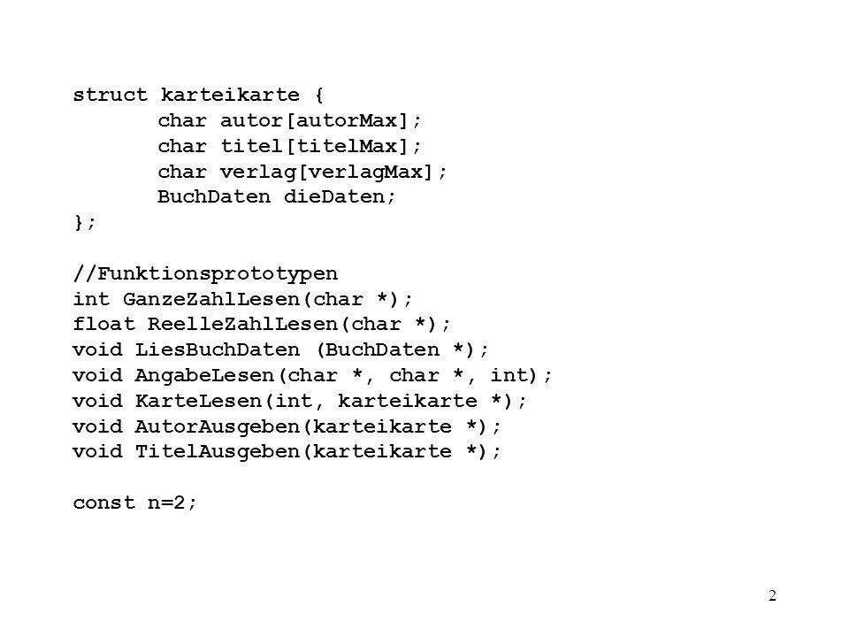 3 int main() { karteikarte kartei[n],*zk; int i; cout << Eingabe der Kartei-Karten:\n ; for (int i=0;i<n;i++) KarteLesen(i, &kartei[i]); zk = kartei; cout << \nAusgabe der Autoren:\n ; for (i=0;i<n;i++) { AutorAusgeben(zk); TitelAusgeben(zk++); } cout << \n << Fertig! << endl; return 0; // }
