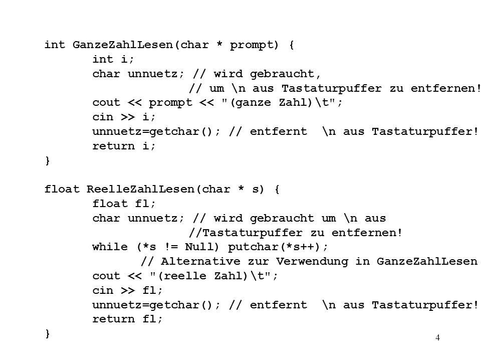 5 void AngabeLesen(char * prompt, char * angabe, int maxWert){ int i = 0; cout << prompt << (Zeichenkette)\t ; for (i = 0; (angabe[i] = getchar()) != ZeilenEnde && i < maxWert; i++); if (i <= maxWert) angabe[i] = Null; } void LiesBuchDaten (BuchDaten *bd) { bd->jahr = GanzeZahlLesen ( Jahr: ); bd->seiten = GanzeZahlLesen ( Seiten: ); bd->preis = ReelleZahlLesen ( Preis: ); } void KarteLesen(int i, karteikarte * k){ cout << Buch Nr.