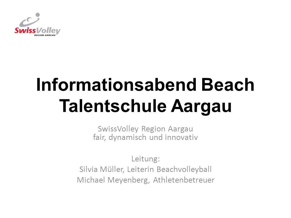 Informationsabend Beach Talentschule Aargau SwissVolley Region Aargau fair, dynamisch und innovativ Leitung: Silvia Müller, Leiterin Beachvolleyball M