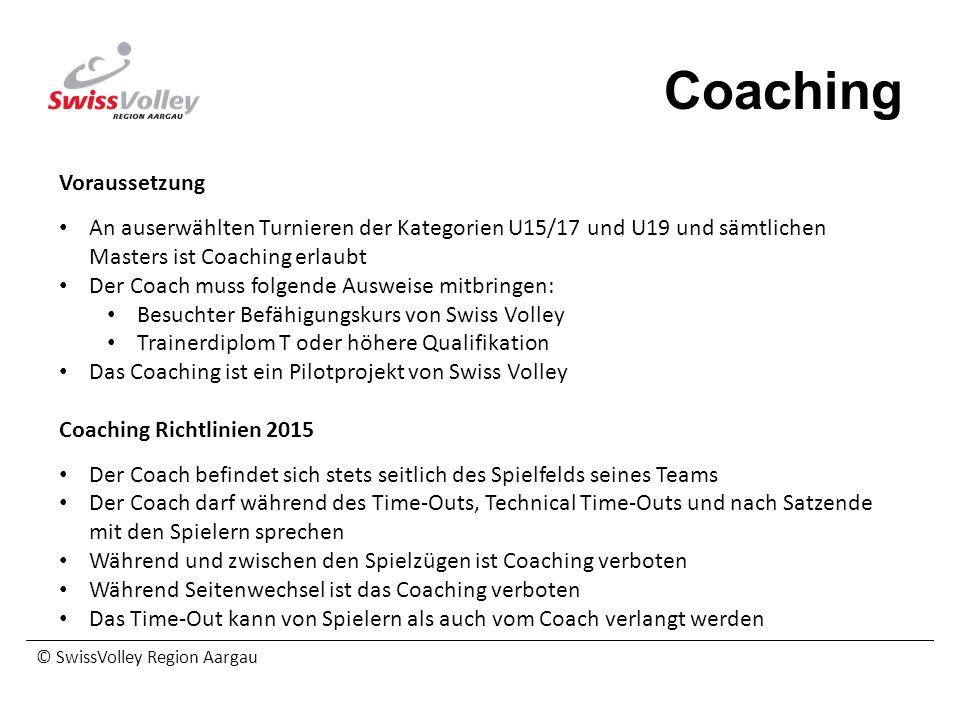 © SwissVolley Region Aargau Coaching Voraussetzung An auserwählten Turnieren der Kategorien U15/17 und U19 und sämtlichen Masters ist Coaching erlaubt