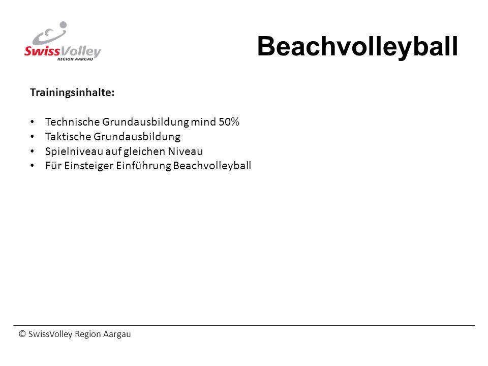 © SwissVolley Region Aargau Beachvolleyball Trainingsinhalte: Technische Grundausbildung mind 50% Taktische Grundausbildung Spielniveau auf gleichen N