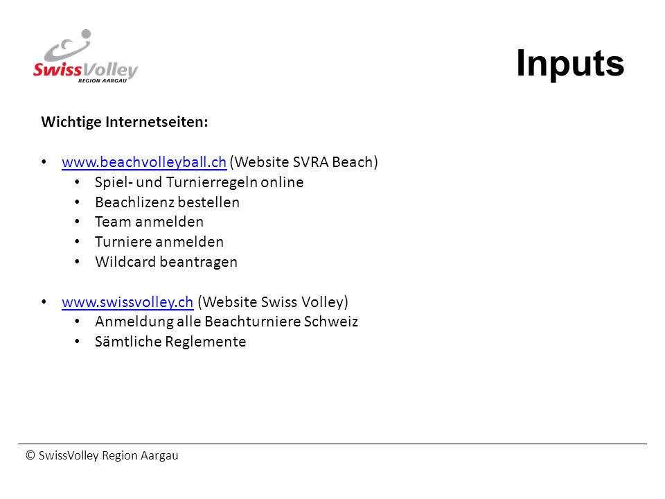 © SwissVolley Region Aargau Inputs Wichtige Internetseiten: www.beachvolleyball.ch (Website SVRA Beach) www.beachvolleyball.ch Spiel- und Turnierregel