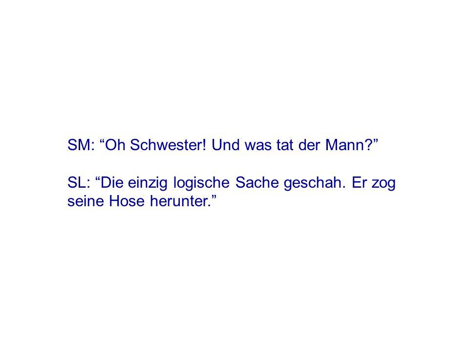 SM: Oh nein. Und was hast Du dann getan SL: Die einzig logische Sache, die geschehen konnte.