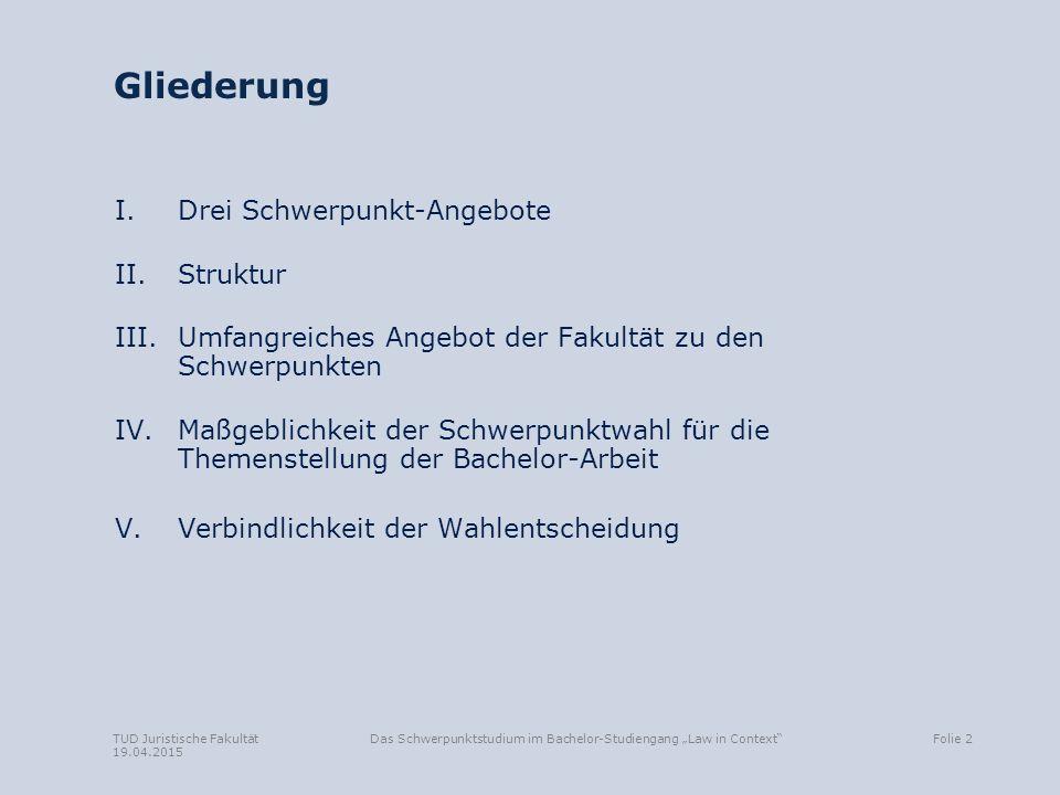 """TUD Juristische Fakultät 19.04.2015 Das Schwerpunktstudium im Bachelor-Studiengang """"Law in Context""""Folie 2 Gliederung I. Drei Schwerpunkt-Angebote II."""