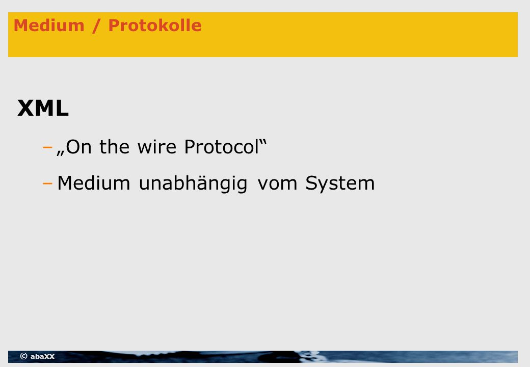 "© abaXX Medium / Protokolle XML –""On the wire Protocol –Medium unabhängig vom System"