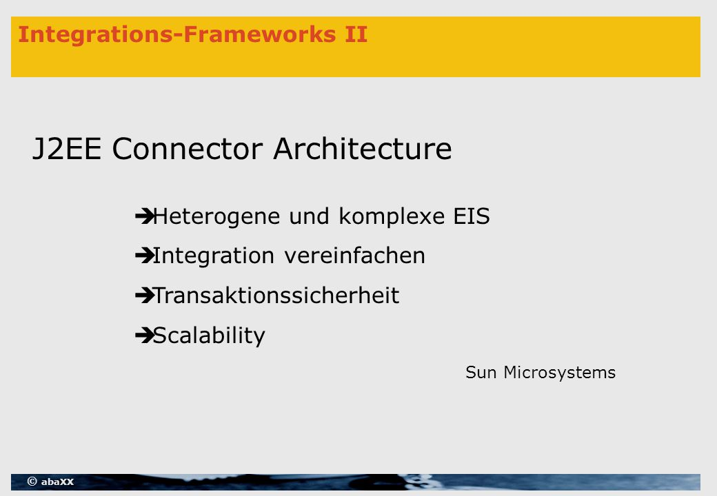 © abaXX Integrations-Frameworks II J2EE Connector Architecture  Heterogene und komplexe EIS  Integration vereinfachen  Transaktionssicherheit  Scalability Sun Microsystems